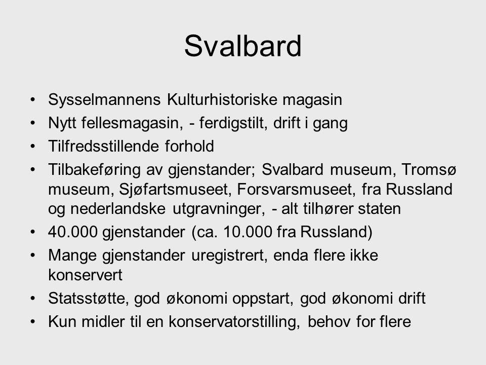 Svalbard •Sysselmannens Kulturhistoriske magasin •Nytt fellesmagasin, - ferdigstilt, drift i gang •Tilfredsstillende forhold •Tilbakeføring av gjenstander; Svalbard museum, Tromsø museum, Sjøfartsmuseet, Forsvarsmuseet, fra Russland og nederlandske utgravninger, - alt tilhører staten •40.000 gjenstander (ca.