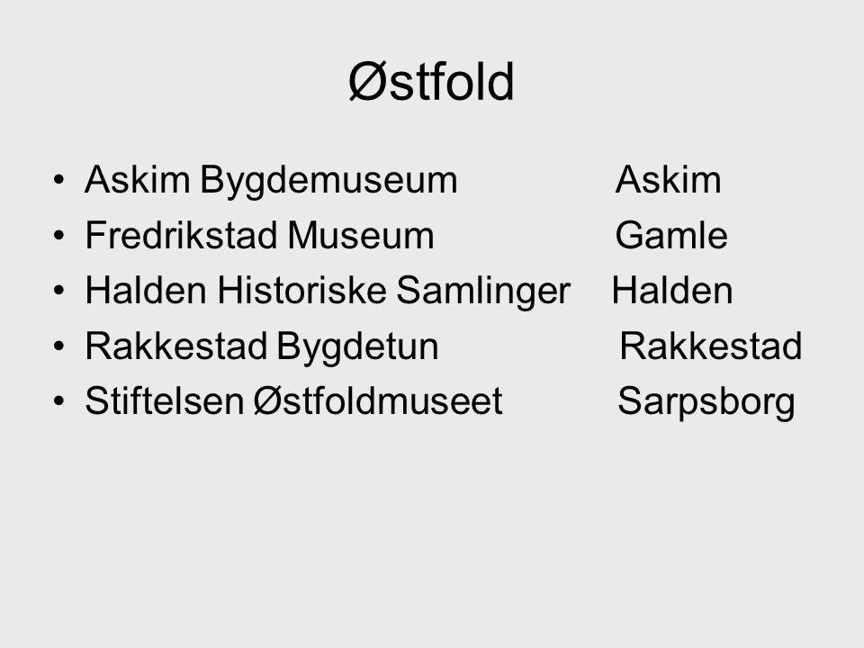 •Askim Bygdemuseum Askim •Fredrikstad Museum Gamle •Halden Historiske Samlinger Halden •Rakkestad Bygdetun Rakkestad •Stiftelsen Østfoldmuseet Sarpsborg