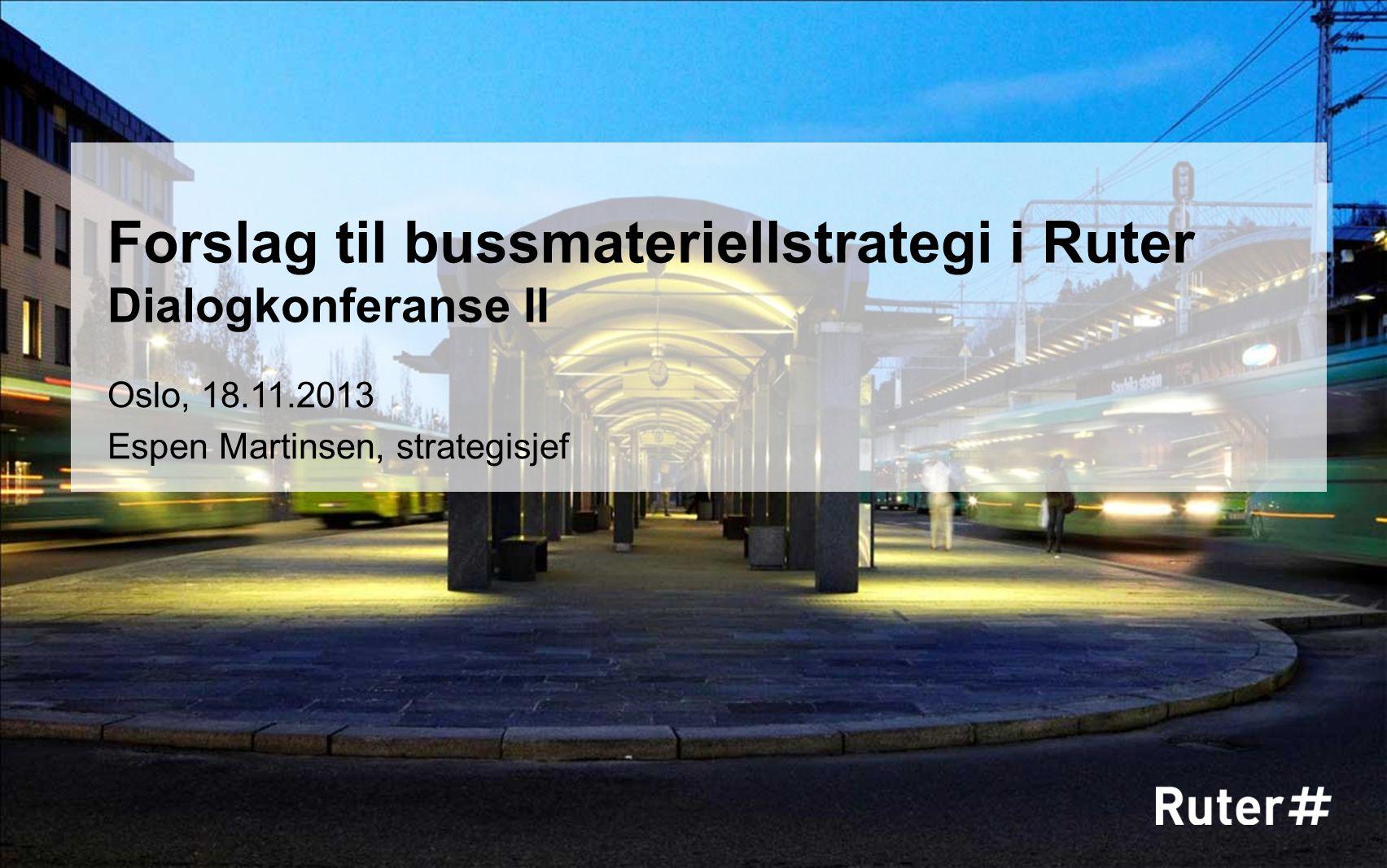 Oslo, 18.11.2013 Espen Martinsen, strategisjef Forslag til bussmateriellstrategi i Ruter Dialogkonferanse II