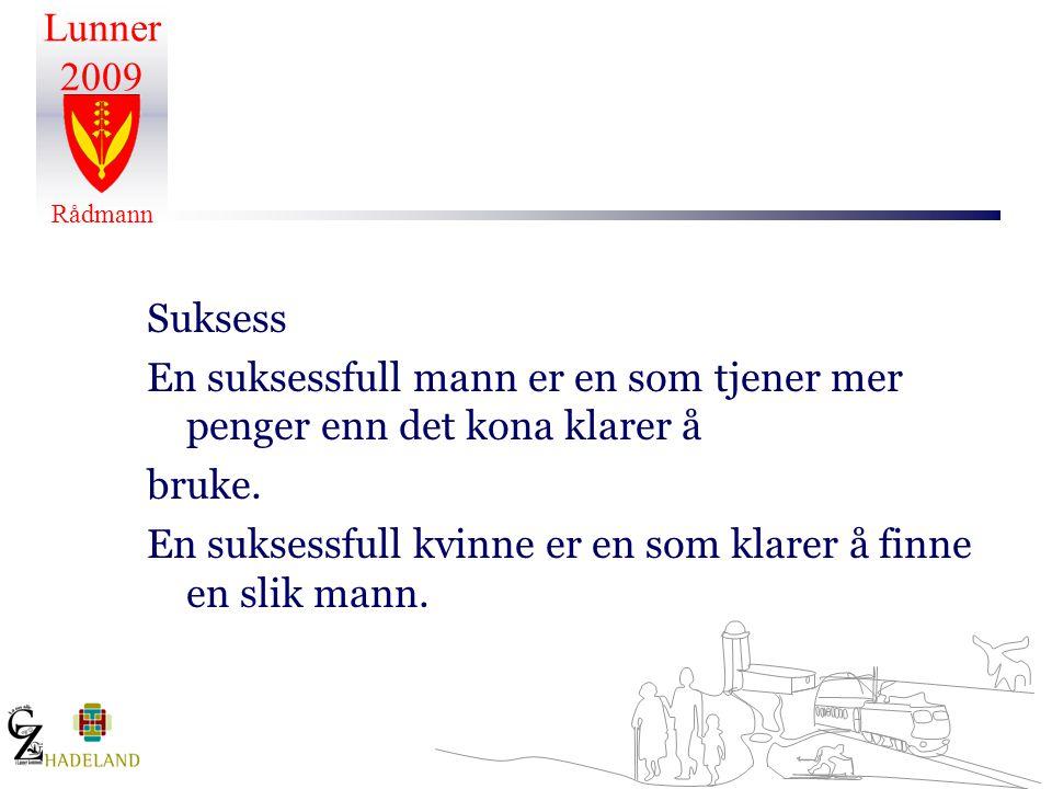 Lunner 2009 Rådmann Suksess En suksessfull mann er en som tjener mer penger enn det kona klarer å bruke. En suksessfull kvinne er en som klarer å finn