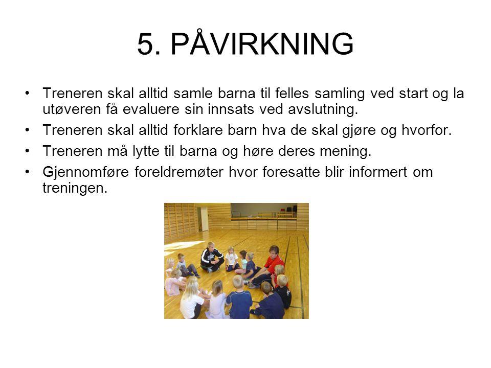 5. PÅVIRKNING •Treneren skal alltid samle barna til felles samling ved start og la utøveren få evaluere sin innsats ved avslutning. •Treneren skal all