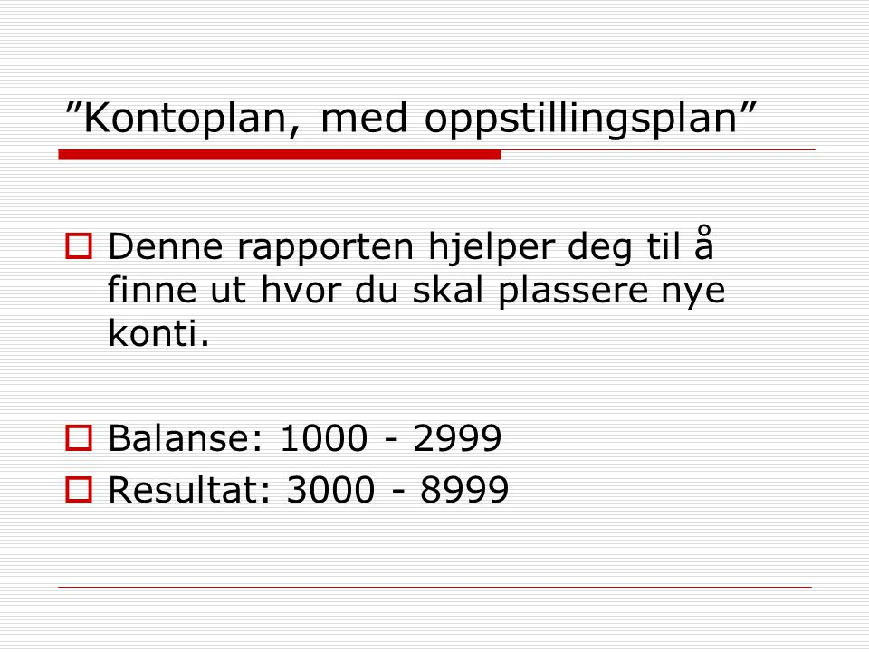 """""""Kontoplan, med oppstillingsplan""""  Denne rapporten hjelper deg til å finne ut hvor du skal plassere nye konti.  Balanse: 1000 - 2999  Resultat: 300"""
