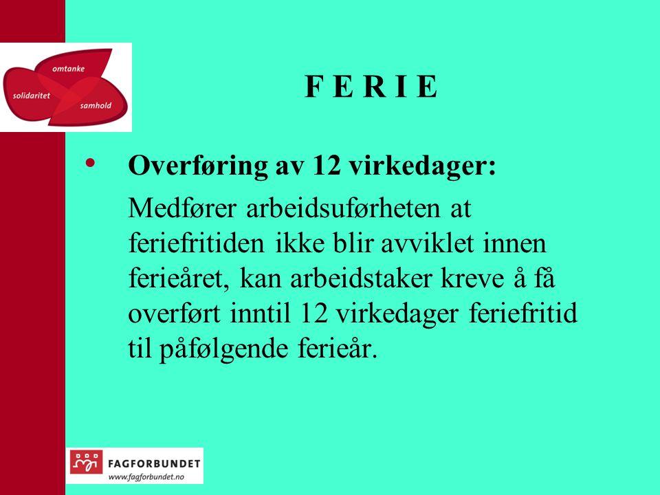 F E R I E • Overføring av 12 virkedager: Medfører arbeidsuførheten at feriefritiden ikke blir avviklet innen ferieåret, kan arbeidstaker kreve å få overført inntil 12 virkedager feriefritid til påfølgende ferieår.