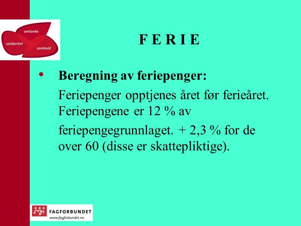 F E R I E • Beregning av feriepenger: Feriepenger opptjenes året før ferieåret. Feriepengene er 12 % av feriepengegrunnlaget. + 2,3 % for de over 60 (