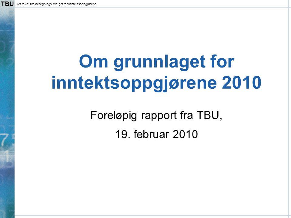 TBU Det tekniske beregningsutvalget for inntektsoppgjørene Innholdet i TBU-rapportene  Hovedpunkter i den foreløpige rapporten –Lønnsutviklingen i 2009 –Prisutviklingen – inkl.