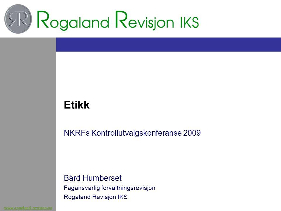 www.rogaland-revisjon.no Etikk NKRFs Kontrollutvalgskonferanse 2009 Bård Humberset Fagansvarlig forvaltningsrevisjon Rogaland Revisjon IKS