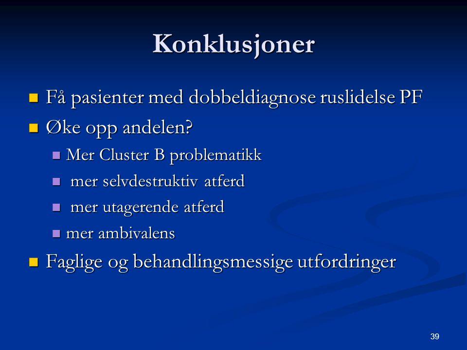 39 Konklusjoner  Få pasienter med dobbeldiagnose ruslidelse PF  Øke opp andelen?  Mer Cluster B problematikk  mer selvdestruktiv atferd  mer utag