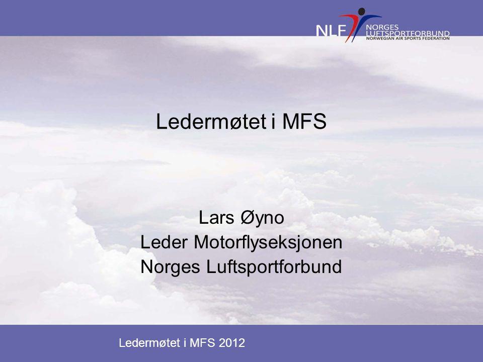Ledermøtet i MFS 2012 Ledermøtet i MFS Lars Øyno Leder Motorflyseksjonen Norges Luftsportforbund
