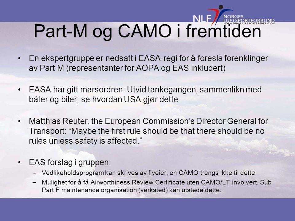 Part-M og CAMO i fremtiden •En ekspertgruppe er nedsatt i EASA-regi for å foreslå forenklinger av Part M (representanter for AOPA og EAS inkludert) •EASA har gitt marsordren: Utvid tankegangen, sammenlikn med båter og biler, se hvordan USA gjør dette •Matthias Reuter, the European Commission's Director General for Transport: Maybe the first rule should be that there should be no rules unless safety is affected. •EAS forslag i gruppen: –Vedlikeholdsprogram kan skrives av flyeier, en CAMO trengs ikke til dette –Mulighet for å få Airworthiness Review Certificate uten CAMO/LT involvert.