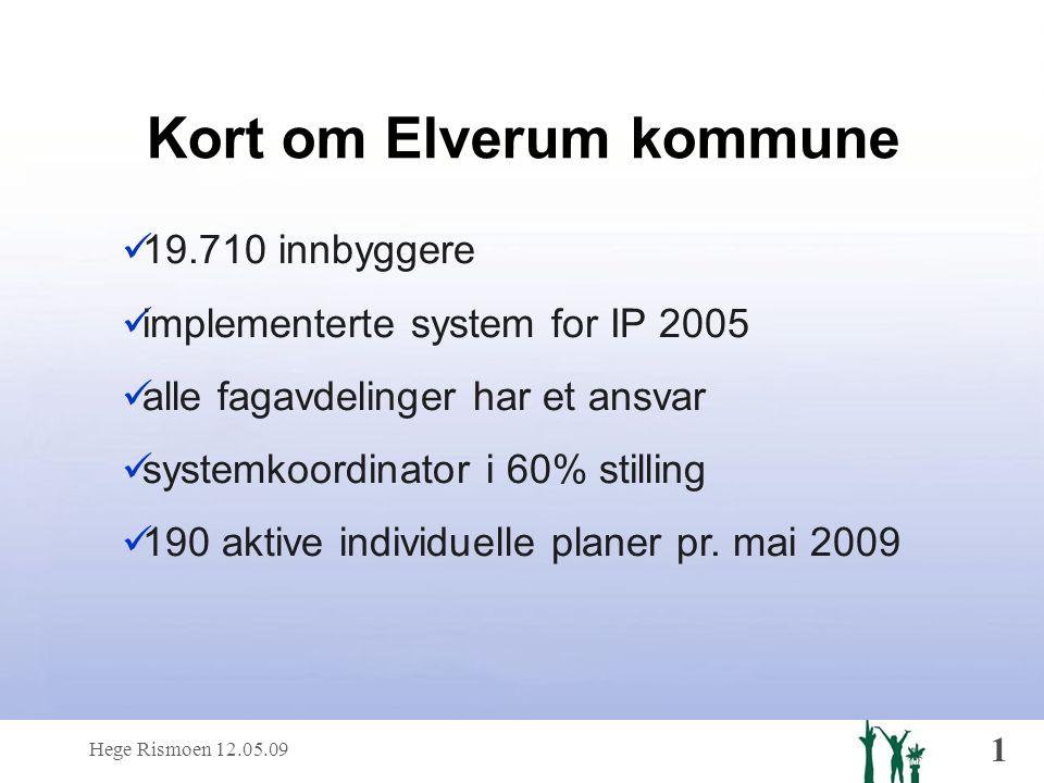 Hege Rismoen 12.05.09 1 Kort om Elverum kommune  19.710 innbyggere  implementerte system for IP 2005  alle fagavdelinger har et ansvar  systemkoordinator i 60% stilling  190 aktive individuelle planer pr.