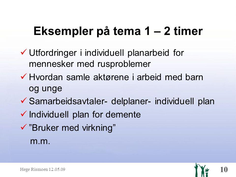 Hege Rismoen 12.05.09 10 Eksempler på tema 1 – 2 timer  Utfordringer i individuell planarbeid for mennesker med rusproblemer  Hvordan samle aktørene i arbeid med barn og unge  Samarbeidsavtaler- delplaner- individuell plan  Individuell plan for demente  Bruker med virkning m.m.