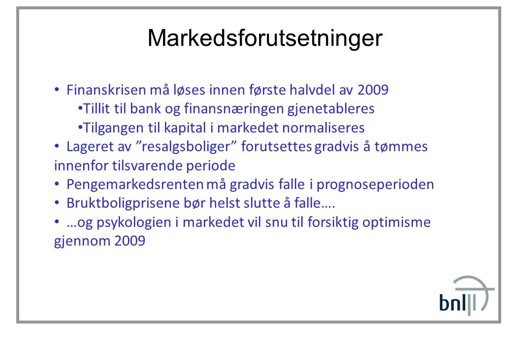 Markedsforutsetninger • Finanskrisen må løses innen første halvdel av 2009 • Tillit til bank og finansnæringen gjenetableres • Tilgangen til kapital i