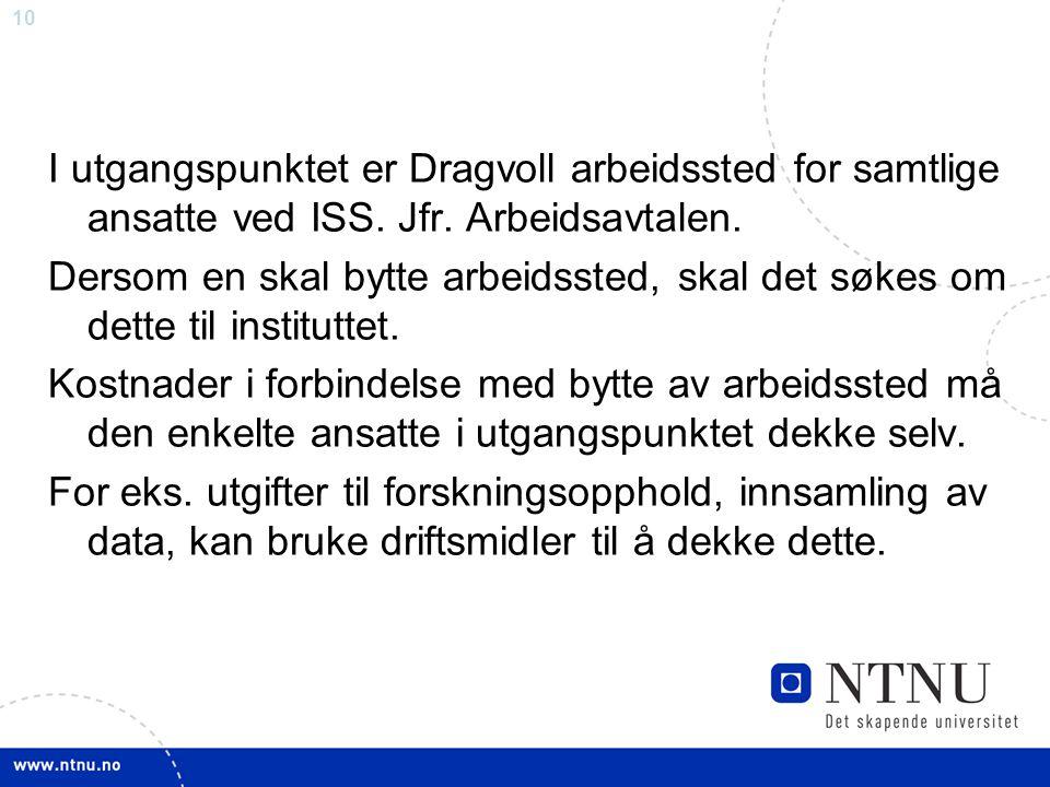 10 I utgangspunktet er Dragvoll arbeidssted for samtlige ansatte ved ISS. Jfr. Arbeidsavtalen. Dersom en skal bytte arbeidssted, skal det søkes om det