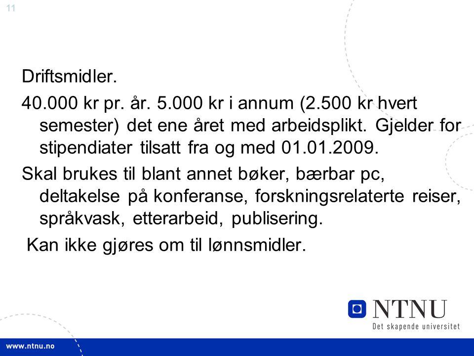 11 Driftsmidler. 40.000 kr pr. år. 5.000 kr i annum (2.500 kr hvert semester) det ene året med arbeidsplikt. Gjelder for stipendiater tilsatt fra og m