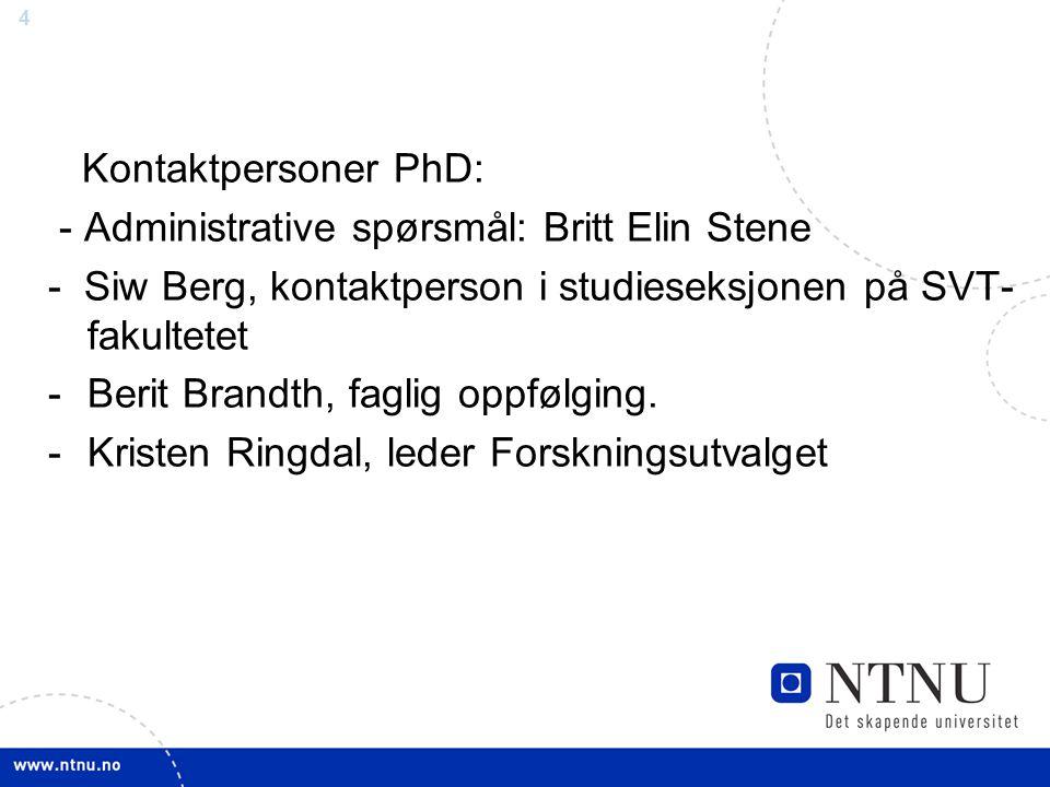 4 Kontaktpersoner PhD: - Administrative spørsmål: Britt Elin Stene - Siw Berg, kontaktperson i studieseksjonen på SVT- fakultetet -Berit Brandth, fagl