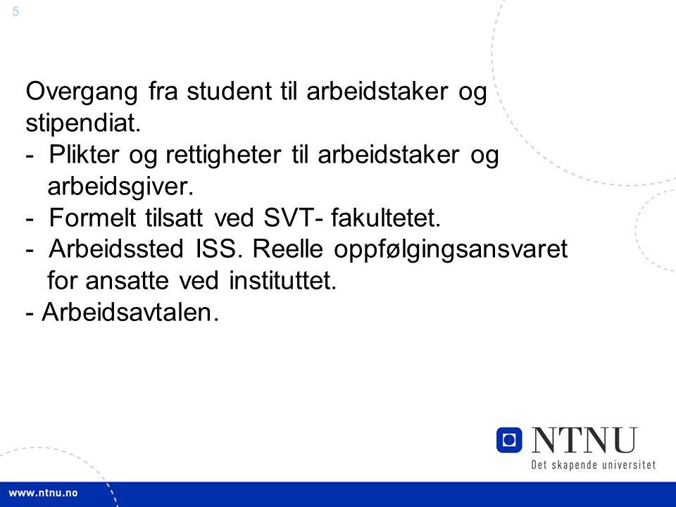 5 Overgang fra student til arbeidstaker og stipendiat. - Plikter og rettigheter til arbeidstaker og arbeidsgiver. - Formelt tilsatt ved SVT- fakultete