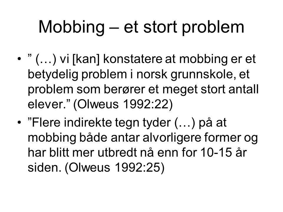 Mobbing – et stort problem • (…) vi [kan] konstatere at mobbing er et betydelig problem i norsk grunnskole, et problem som berører et meget stort antall elever. (Olweus 1992:22) • Flere indirekte tegn tyder (…) på at mobbing både antar alvorligere former og har blitt mer utbredt nå enn for 10-15 år siden.