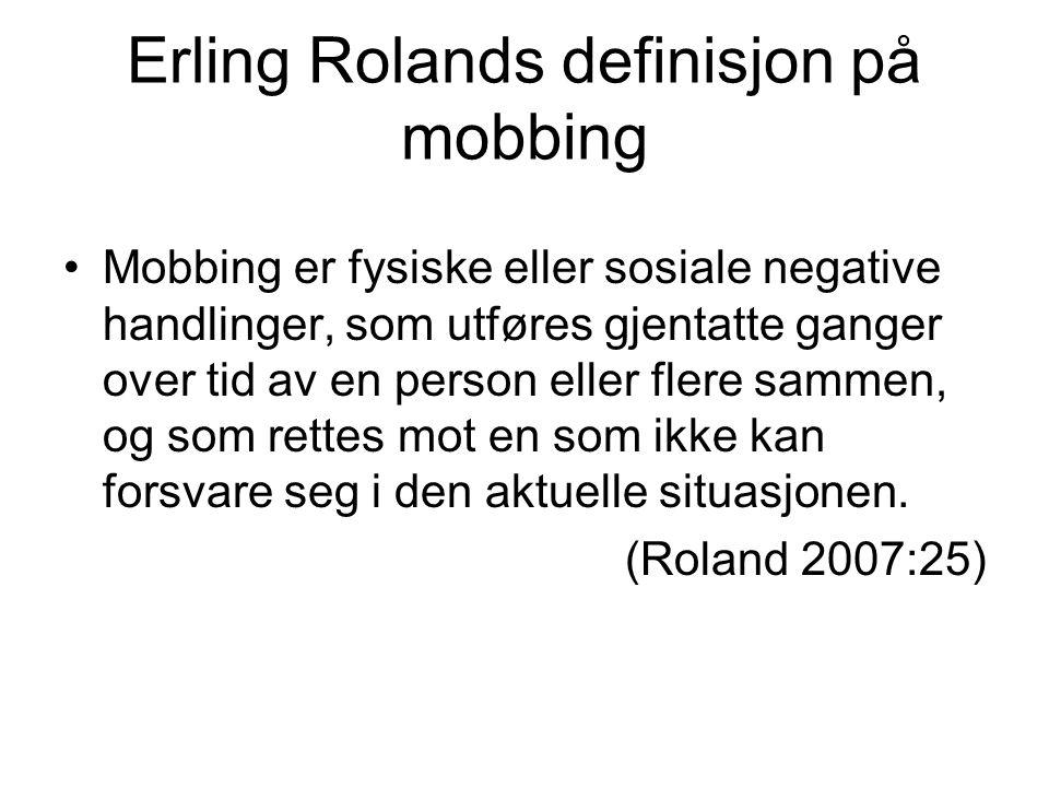 Erling Rolands definisjon på mobbing •Mobbing er fysiske eller sosiale negative handlinger, som utføres gjentatte ganger over tid av en person eller flere sammen, og som rettes mot en som ikke kan forsvare seg i den aktuelle situasjonen.