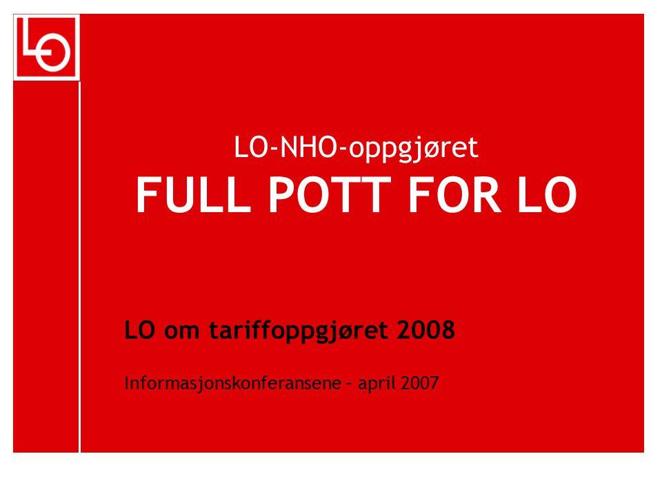 LO-NHO-oppgjøret FULL POTT FOR LO LO om tariffoppgjøret 2008 Informasjonskonferansene – april 2007