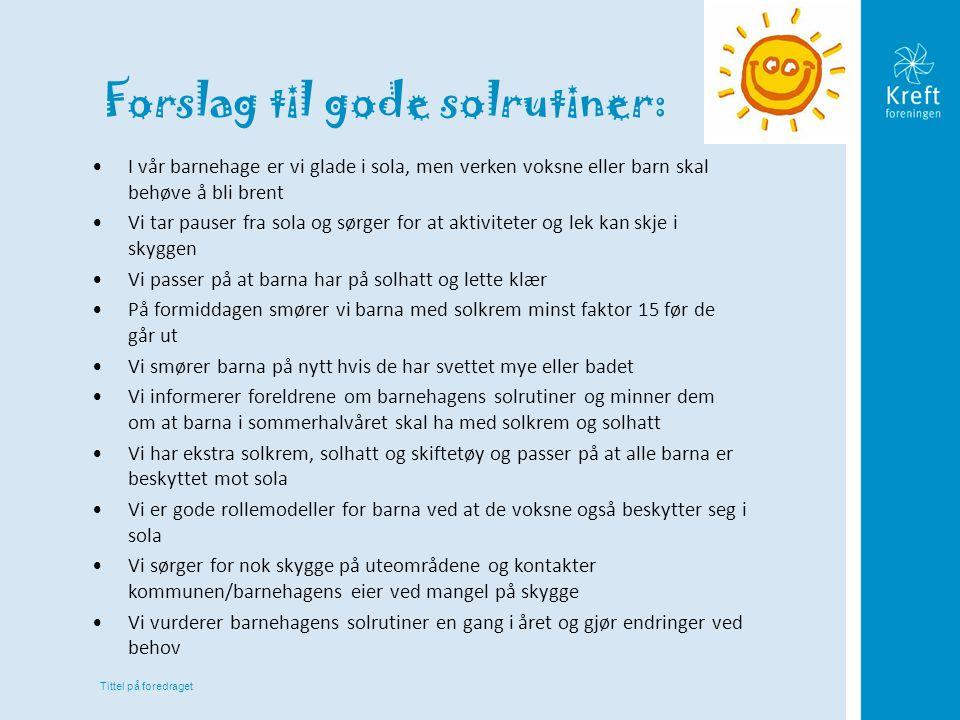 Tittel på foredraget Forslag til gode solrutiner: •I vår barnehage er vi glade i sola, men verken voksne eller barn skal behøve å bli brent •Vi tar pa