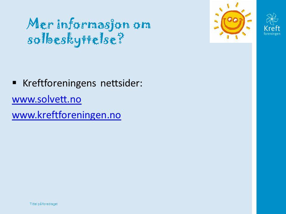 Tittel på foredraget Mer informasjon om solbeskyttelse?  Kreftforeningens nettsider: www.solvett.no www.kreftforeningen.no