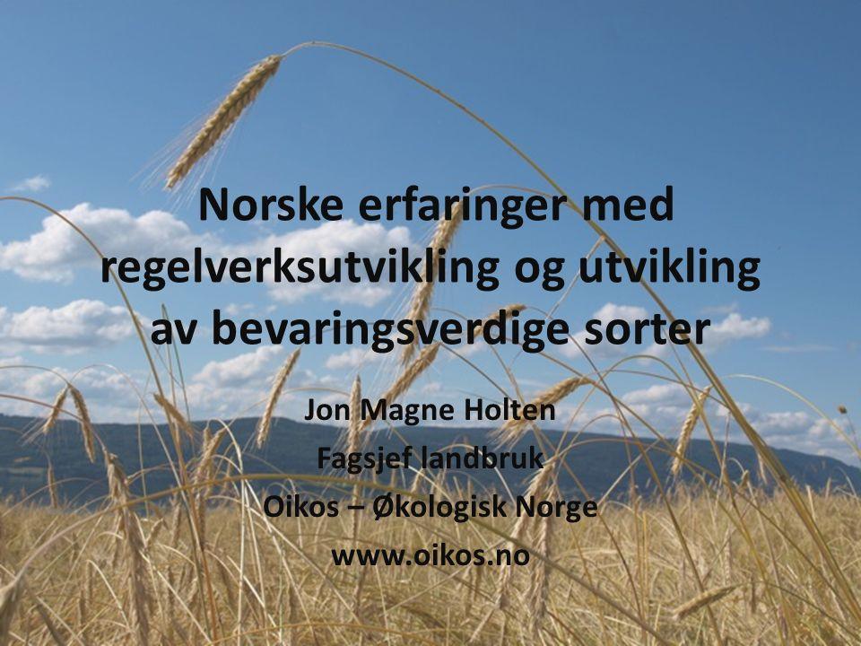 Norske erfaringer med regelverksutvikling og utvikling av bevaringsverdige sorter Jon Magne Holten Fagsjef landbruk Oikos – Økologisk Norge www.oikos.no