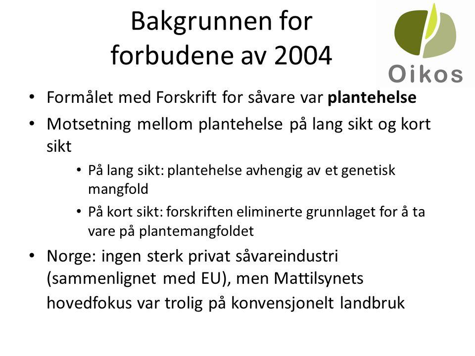 Bakgrunnen for forbudene av 2004 • Formålet med Forskrift for såvare var plantehelse • Motsetning mellom plantehelse på lang sikt og kort sikt • På lang sikt: plantehelse avhengig av et genetisk mangfold • På kort sikt: forskriften eliminerte grunnlaget for å ta vare på plantemangfoldet • Norge: ingen sterk privat såvareindustri (sammenlignet med EU), men Mattilsynets hovedfokus var trolig på konvensjonelt landbruk