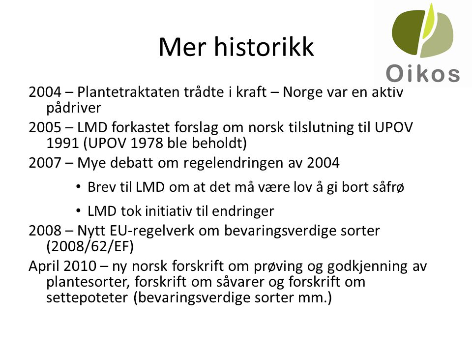 Mer historikk 2004 – Plantetraktaten trådte i kraft – Norge var en aktiv pådriver 2005 – LMD forkastet forslag om norsk tilslutning til UPOV 1991 (UPOV 1978 ble beholdt) 2007 – Mye debatt om regelendringen av 2004 • Brev til LMD om at det må være lov å gi bort såfrø • LMD tok initiativ til endringer 2008 – Nytt EU-regelverk om bevaringsverdige sorter (2008/62/EF) April 2010 – ny norsk forskrift om prøving og godkjenning av plantesorter, forskrift om såvarer og forskrift om settepoteter (bevaringsverdige sorter mm.)