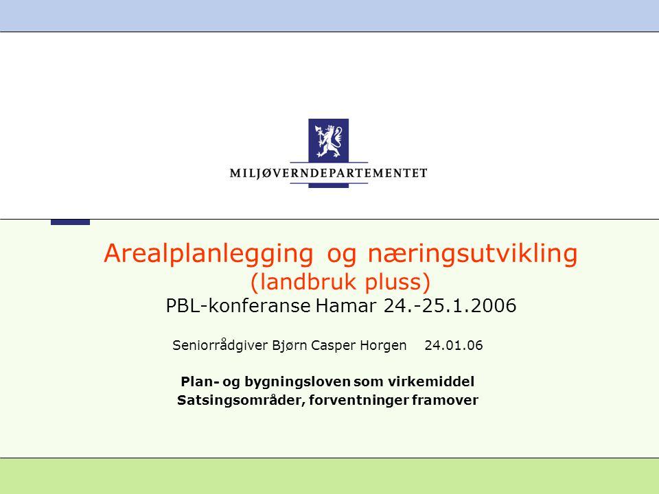 Arealplanlegging og næringsutvikling (landbruk pluss) PBL-konferanse Hamar 24.-25.1.2006 Seniorrådgiver Bjørn Casper Horgen 24.01.06 Plan- og bygningsloven som virkemiddel Satsingsområder, forventninger framover