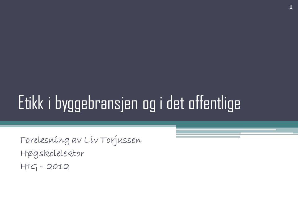 Etikk i byggebransjen og i det offentlige Forelesning av Liv Torjussen Høgskolelektor HIG – 2012 1
