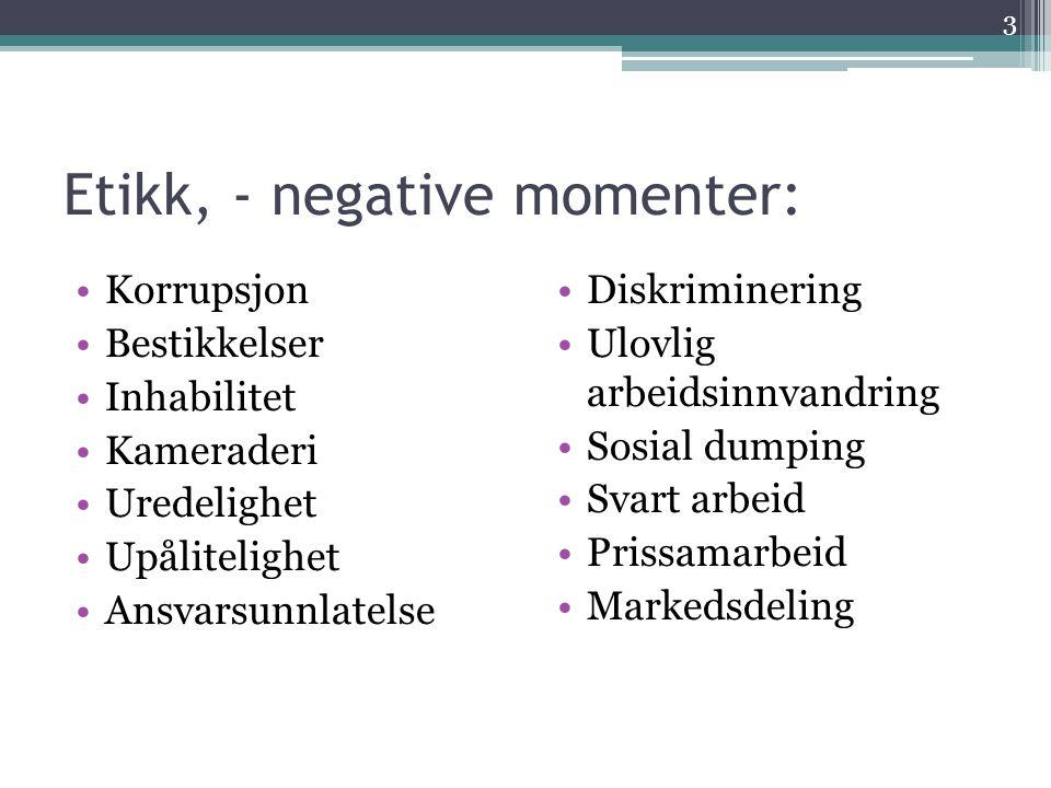 Etikk, - negative momenter: •Korrupsjon •Bestikkelser •Inhabilitet •Kameraderi •Uredelighet •Upålitelighet •Ansvarsunnlatelse •Diskriminering •Ulovlig