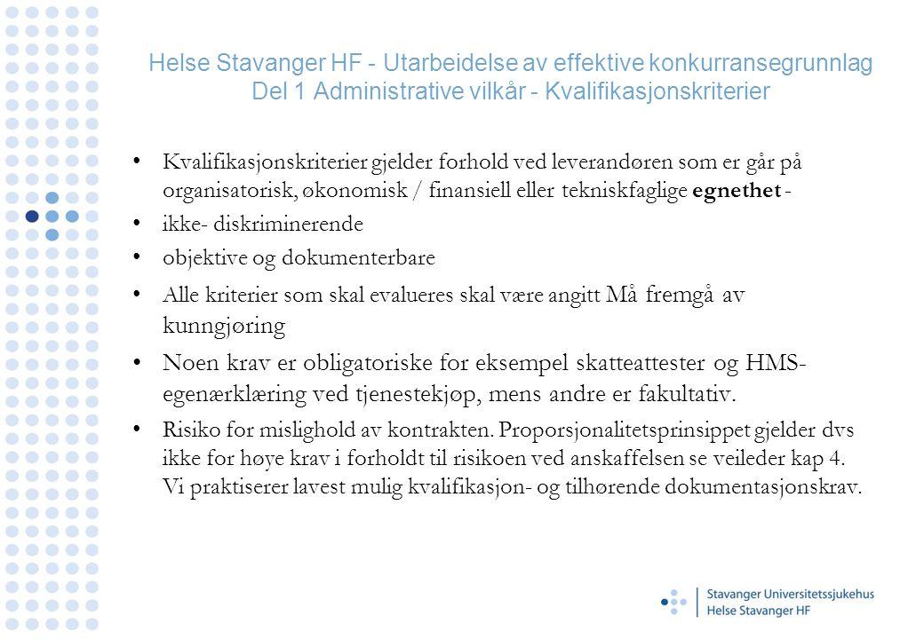 Helse Stavanger HF - Utarbeidelse av effektive konkurransegrunnlag Del 1 Administrative vilkår - Kvalifikasjonskriterier •Kvalifikasjonskriterier gjelder forhold ved leverandøren som er går på organisatorisk, økonomisk / finansiell eller tekniskfaglige egnethet - •ikke- diskriminerende •objektive og dokumenterbare •Alle kriterier som skal evalueres skal være angitt Må fremgå av kunngjøring •Noen krav er obligatoriske for eksempel skatteattester og HMS- egenærklæring ved tjenestekjøp, mens andre er fakultativ.