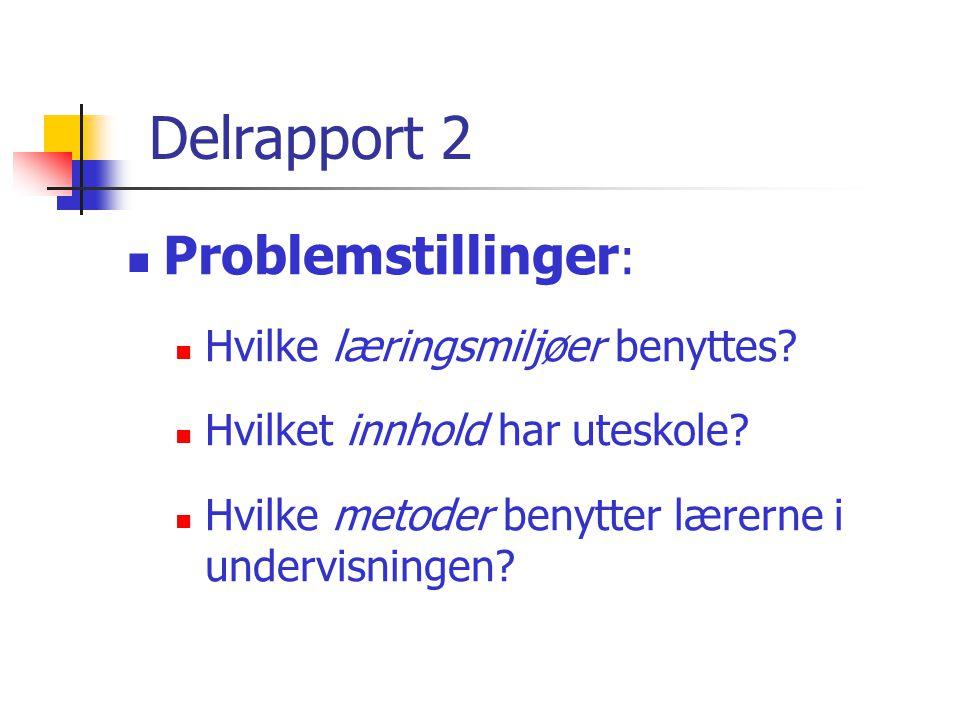 Delrapport 2  Problemstillinger :  Hvilke læringsmiljøer benyttes?  Hvilket innhold har uteskole?  Hvilke metoder benytter lærerne i undervisninge