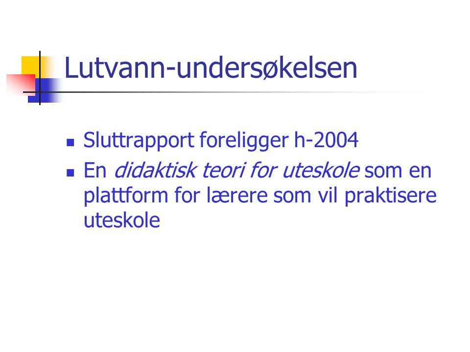 Lutvann-undersøkelsen  Sluttrapport foreligger h-2004  En didaktisk teori for uteskole som en plattform for lærere som vil praktisere uteskole