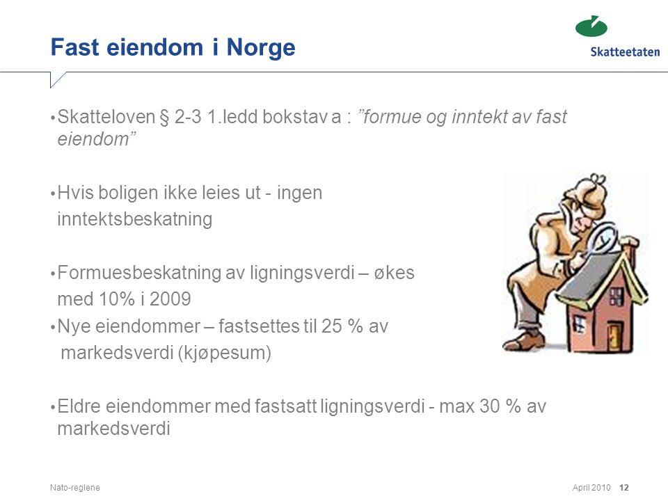 """April 2010Nato-reglene12 Fast eiendom i Norge • Skatteloven § 2-3 1.ledd bokstav a : """"formue og inntekt av fast eiendom"""" • Hvis boligen ikke leies ut"""
