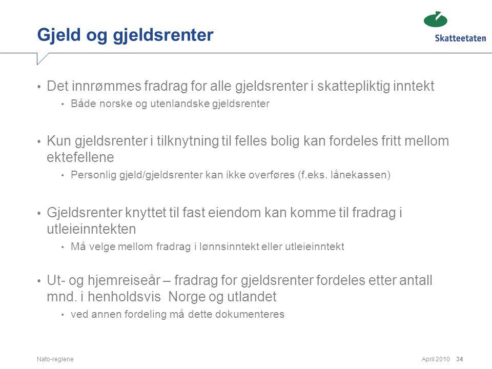 April 2010Nato-reglene34 Gjeld og gjeldsrenter • Det innrømmes fradrag for alle gjeldsrenter i skattepliktig inntekt • Både norske og utenlandske gjel