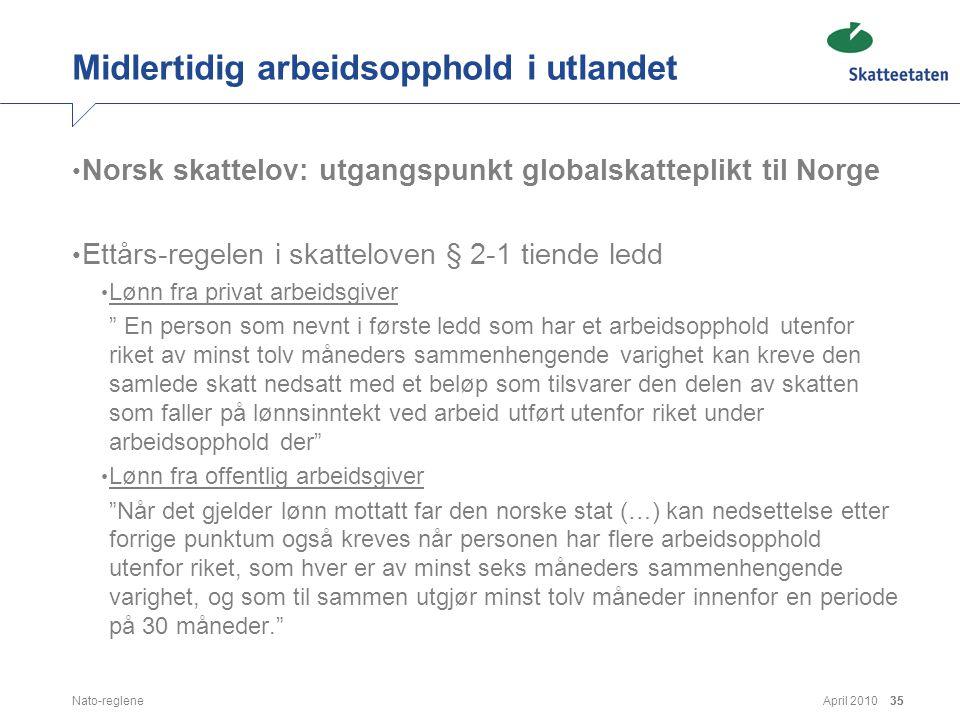 April 2010Nato-reglene35 Midlertidig arbeidsopphold i utlandet • Norsk skattelov: utgangspunkt globalskatteplikt til Norge • Ettårs-regelen i skattelo