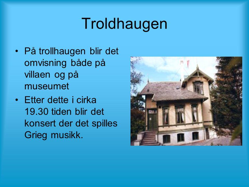Troldhaugen •På trollhaugen blir det omvisning både på villaen og på museumet •Etter dette i cirka 19.30 tiden blir det konsert der det spilles Grieg musikk.