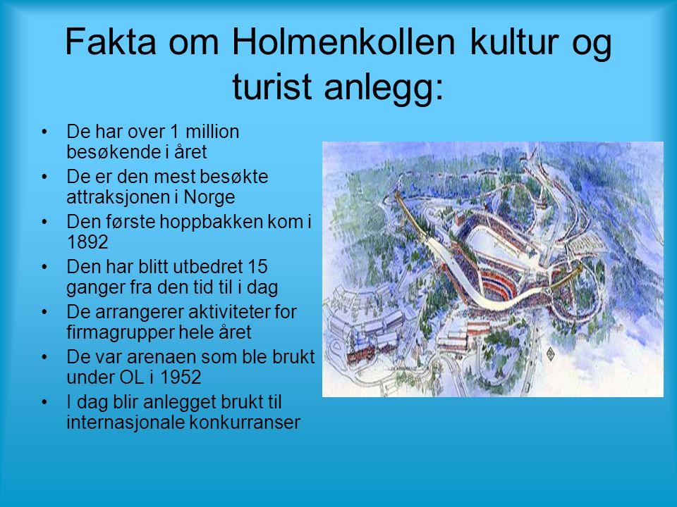 Fakta om Holmenkollen kultur og turist anlegg: •De har over 1 million besøkende i året •De er den mest besøkte attraksjonen i Norge •Den første hoppbakken kom i 1892 •Den har blitt utbedret 15 ganger fra den tid til i dag •De arrangerer aktiviteter for firmagrupper hele året •De var arenaen som ble brukt under OL i 1952 •I dag blir anlegget brukt til internasjonale konkurranser