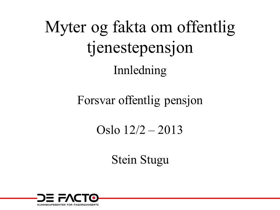 Myter og fakta om offentlig tjenestepensjon Innledning Forsvar offentlig pensjon Oslo 12/2 – 2013 Stein Stugu