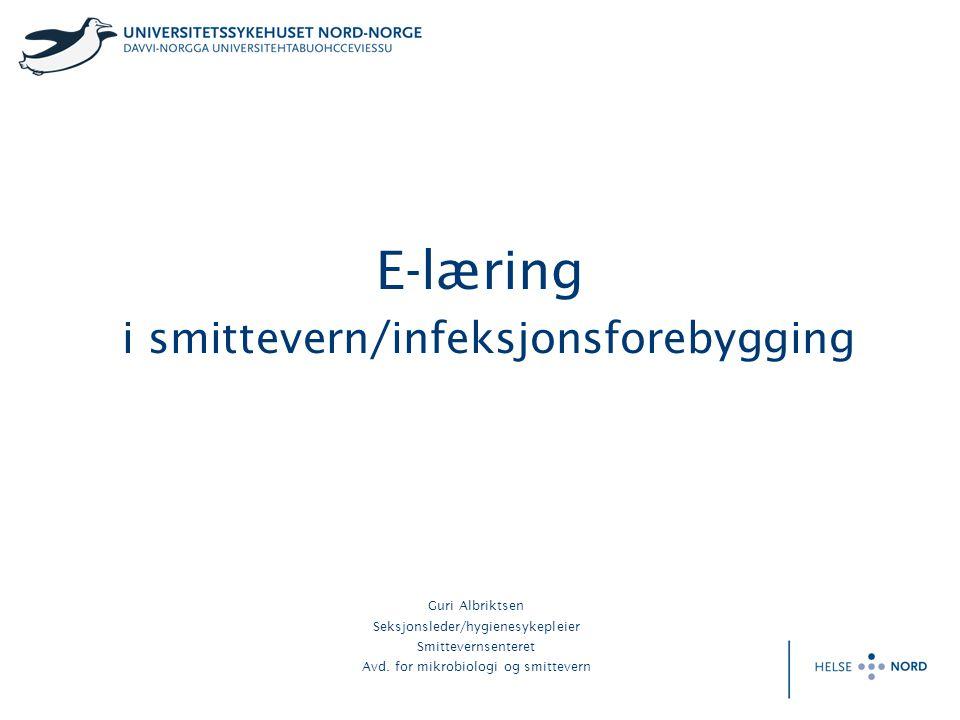 E-læring i smittevern/infeksjonsforebygging Guri Albriktsen Seksjonsleder/hygienesykepleier Smittevernsenteret Avd. for mikrobiologi og smittevern