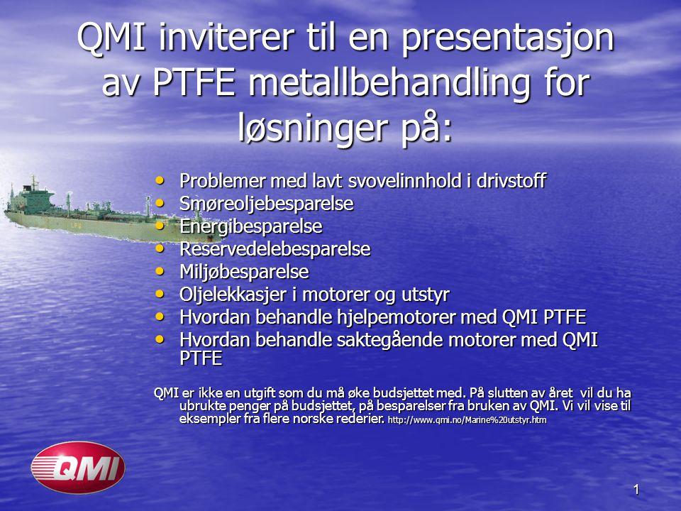 1 QMI inviterer til en presentasjon av PTFE metallbehandling for løsninger på: • Problemer med lavt svovelinnhold i drivstoff • Smøreoljebesparelse •