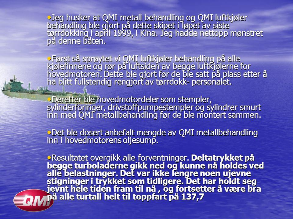 • Jeg husker at QMI metall behandling og QMI luftkjøler behandling ble gjort på dette skipet i løpet av siste tørrdokking i april 1999, i Kina. Jeg ha