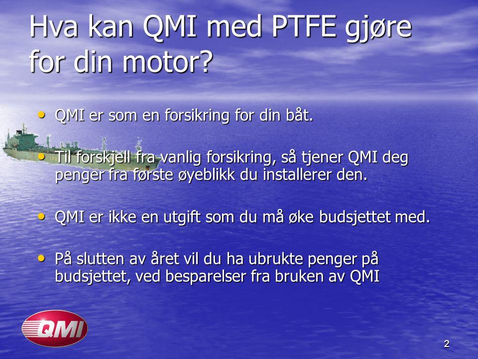 2 Hva kan QMI med PTFE gjøre for din motor? • QMI er som en forsikring for din båt. • Til forskjell fra vanlig forsikring, så tjener QMI deg penger fr