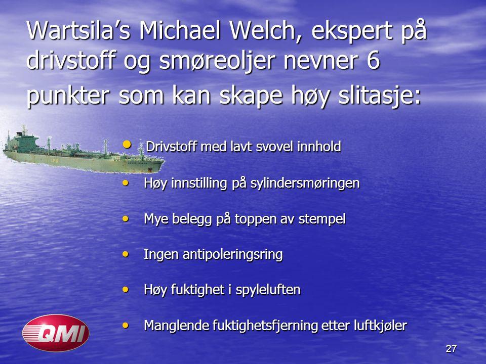 27 Wartsila's Michael Welch, ekspert på drivstoff og smøreoljer nevner 6 punkter som kan skape høy slitasje: • Drivstoff med lavt svovel innhold • Høy