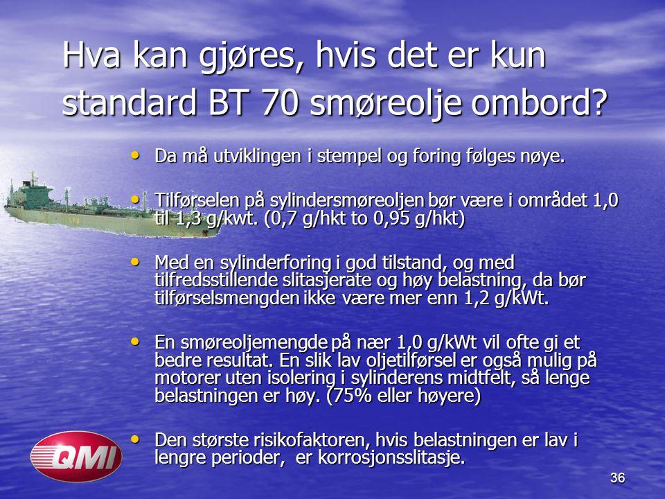 36 Hva kan gjøres, hvis det er kun standard BT 70 smøreolje ombord? • Da må utviklingen i stempel og foring følges nøye. • Tilførselen på sylindersmør