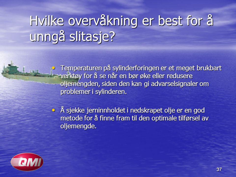 37 Hvilke overvåkning er best for å unngå slitasje? • Temperaturen på sylinderforingen er et meget brukbart verktøy for å se når en bør øke eller redu
