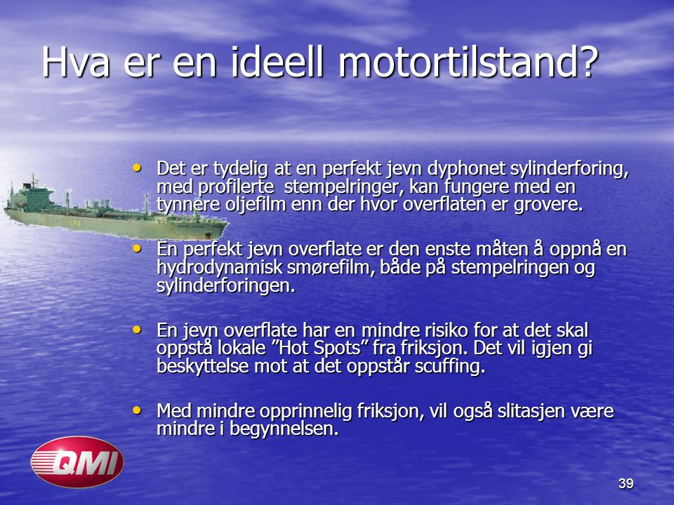 39 Hva er en ideell motortilstand? • Det er tydelig at en perfekt jevn dyphonet sylinderforing, med profilerte stempelringer, kan fungere med en tynne
