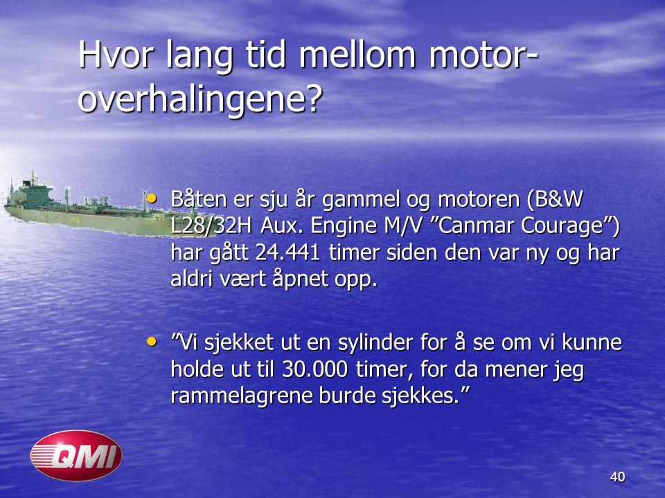 "40 Hvor lang tid mellom motor- overhalingene? • Båten er sju år gammel og motoren (B&W L28/32H Aux. Engine M/V ""Canmar Courage"") har gått 24.441 timer"