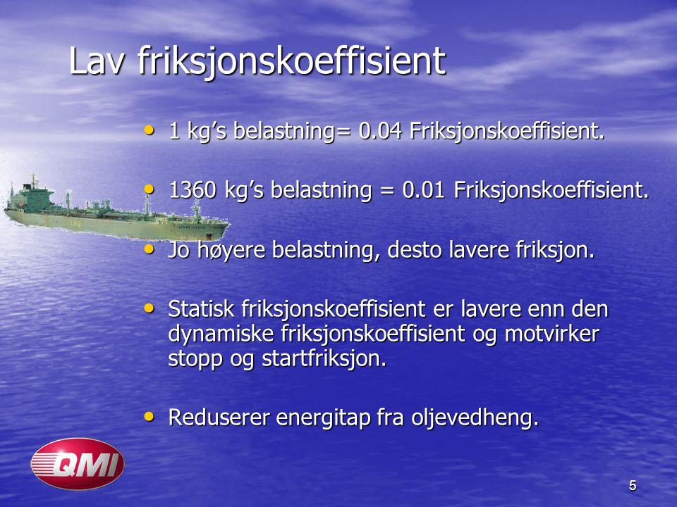 5 Lav friksjonskoeffisient • 1 kg's belastning= 0.04 Friksjonskoeffisient. • 1360 kg's belastning = 0.01 Friksjonskoeffisient. • Jo høyere belastning,